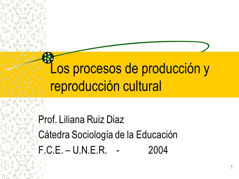 1 Los procesos de producción y reproducción cultural Prof. Liliana Ruiz Diaz Cátedra Sociología de la Educación F.C.E. – U.N.E.R. - 2004
