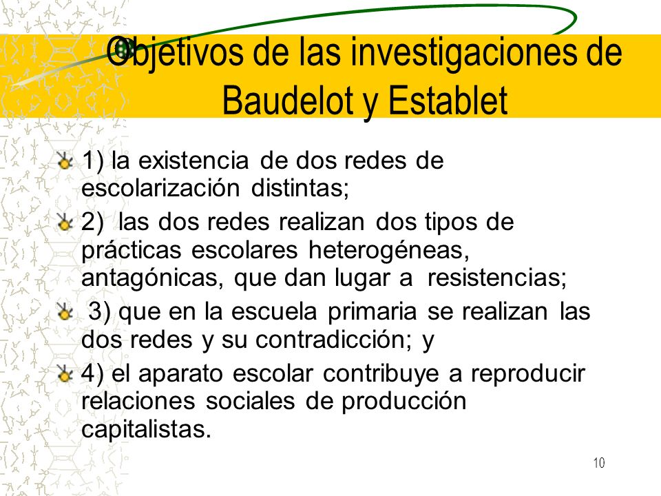 10 Objetivos de las investigaciones de Baudelot y Establet 1) la existencia de dos redes de escolarización distintas; 2) las dos redes realizan dos ti