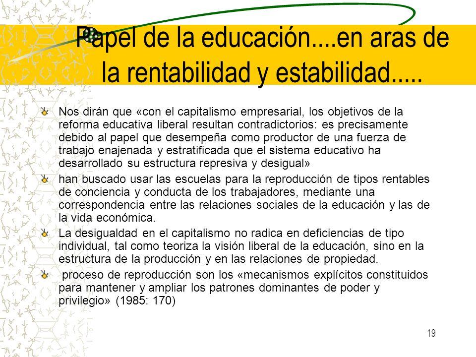 19 Papel de la educación....en aras de la rentabilidad y estabilidad..... Nos dirán que «con el capitalismo empresarial, los objetivos de la reforma e