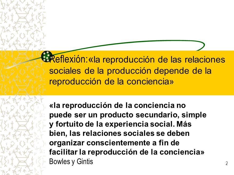 3 La educación es: campo de actuación fundamental de la superestructura dominante para el mantenimiento del sistema establecido Aseguro de la reproducción social, cultural e ideológica.