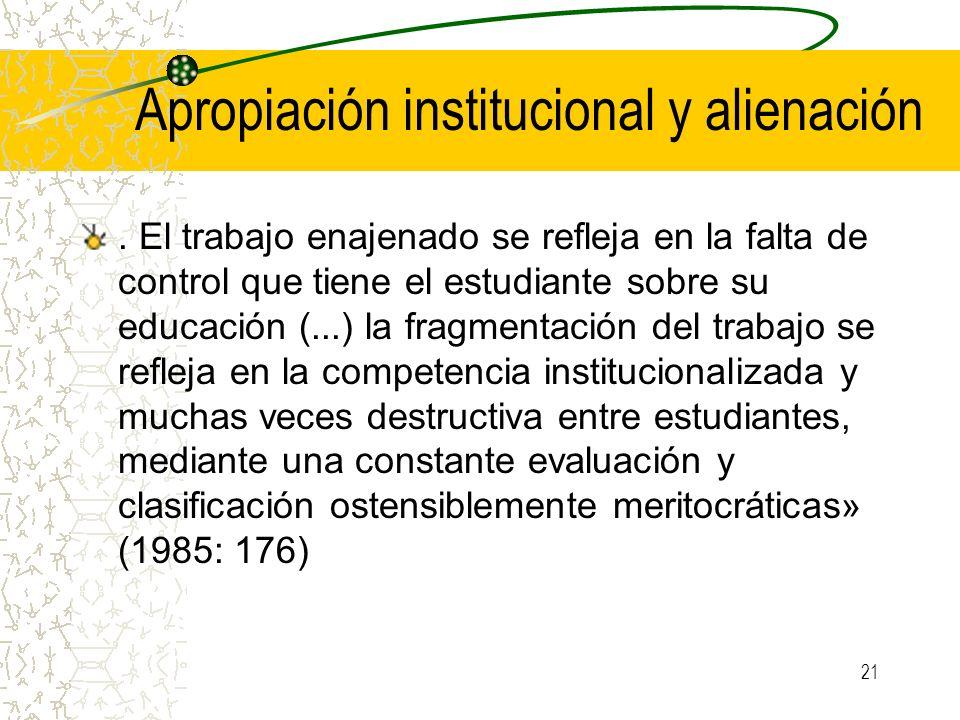 21 Apropiación institucional y alienación. El trabajo enajenado se refleja en la falta de control que tiene el estudiante sobre su educación (...) la