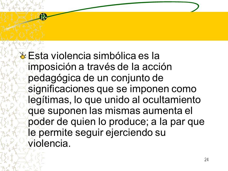 24 Esta violencia simbólica es la imposición a través de la acción pedagógica de un conjunto de significaciones que se imponen como legítimas, lo que