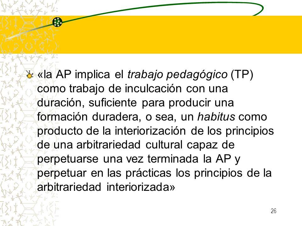 26 «la AP implica el trabajo pedagógico (TP) como trabajo de inculcación con una duración, suficiente para producir una formación duradera, o sea, un