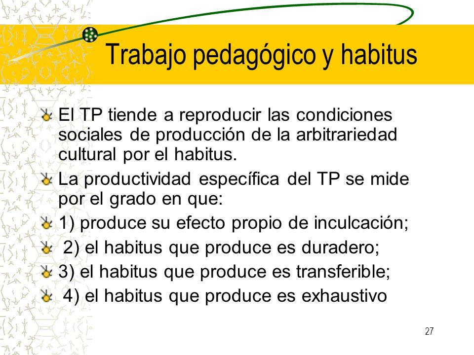 27 Trabajo pedagógico y habitus El TP tiende a reproducir las condiciones sociales de producción de la arbitrariedad cultural por el habitus. La produ