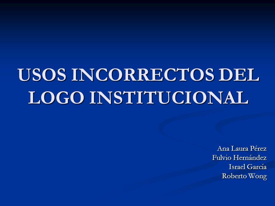 USOS INCORRECTOS DEL LOGO INSTITUCIONAL Ana Laura Pérez Fulvio Hernández Israel García Roberto Wong