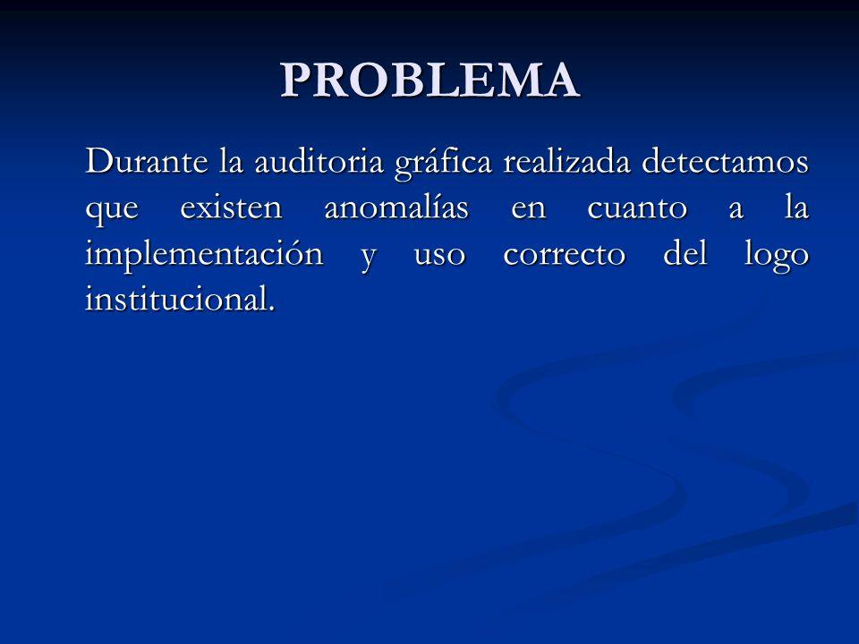 PROBLEMA Durante la auditoria gráfica realizada detectamos que existen anomalías en cuanto a la implementación y uso correcto del logo institucional.