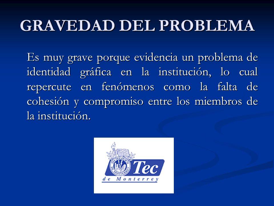 GRAVEDAD DEL PROBLEMA Es muy grave porque evidencia un problema de identidad gráfica en la institución, lo cual repercute en fenómenos como la falta de cohesión y compromiso entre los miembros de la institución.
