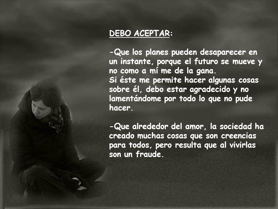 DEBO ENTENDER: -Que no se debe rogar amor y que una relación de pareja no es para vivir angustiado.