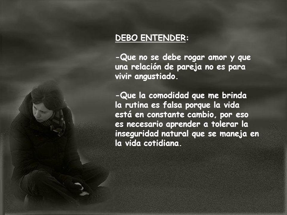 DEBO ENTENDER: -Que no se debe rogar amor y que una relación de pareja no es para vivir angustiado. -Que la comodidad que me brinda la rutina es falsa