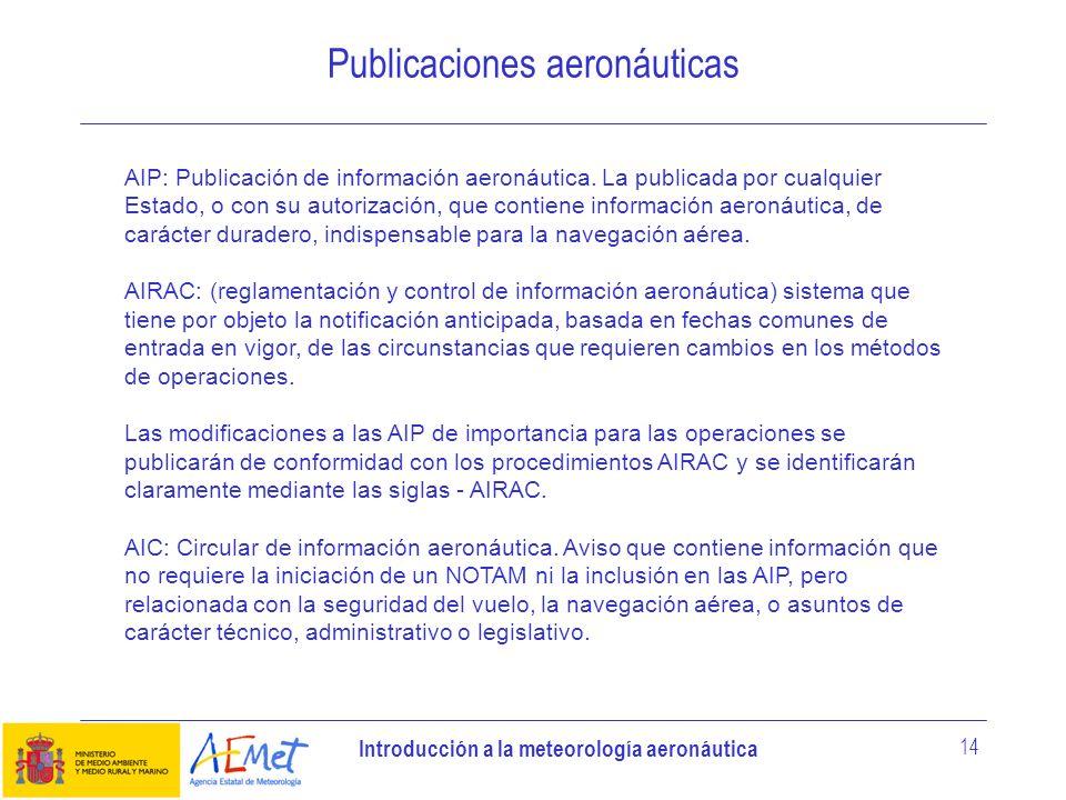 Introducción a la meteorología aeronáutica 14 Publicaciones aeronáuticas AIP: Publicación de información aeronáutica. La publicada por cualquier Estad