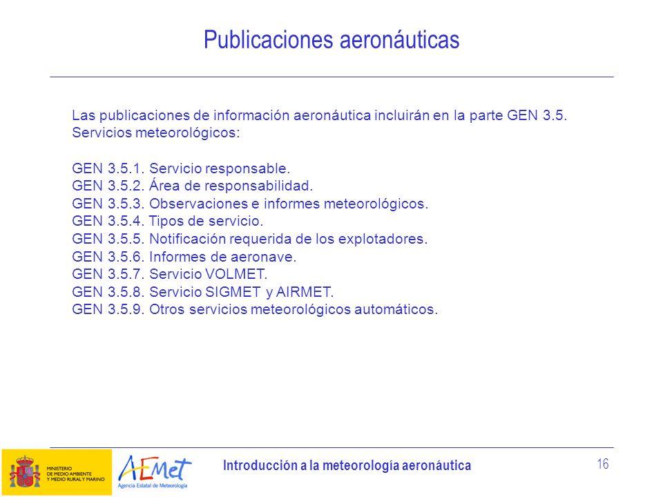 Introducción a la meteorología aeronáutica 16 Publicaciones aeronáuticas Las publicaciones de información aeronáutica incluirán en la parte GEN 3.5. S