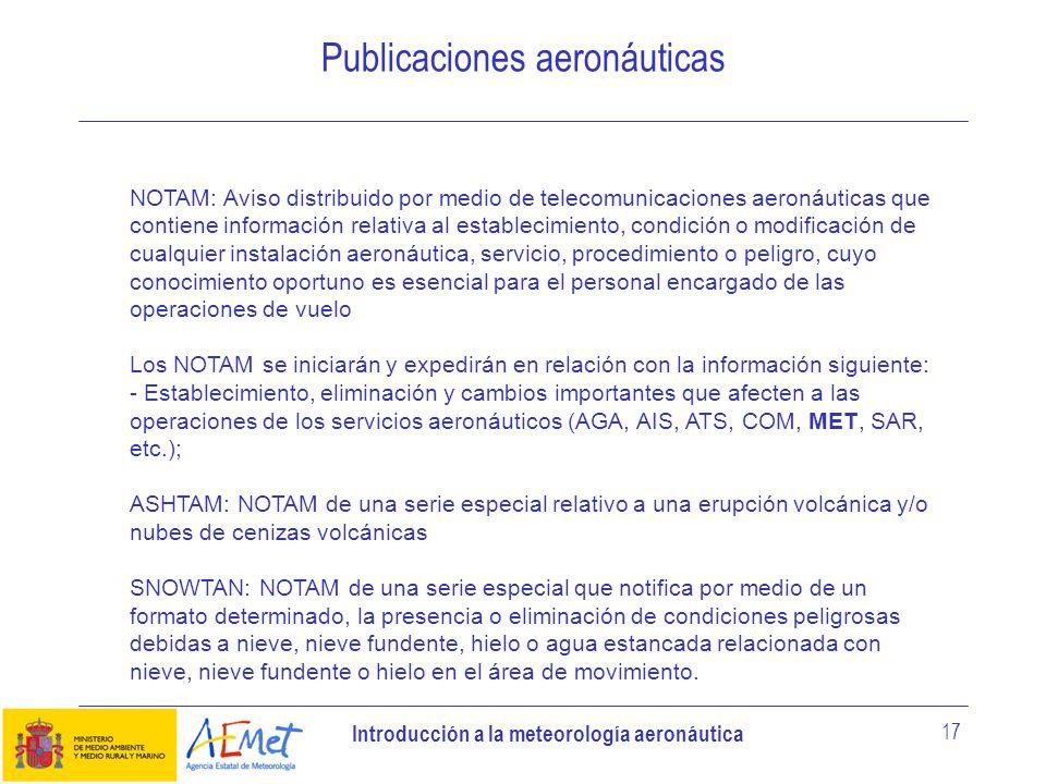 Introducción a la meteorología aeronáutica 17 Publicaciones aeronáuticas NOTAM: Aviso distribuido por medio de telecomunicaciones aeronáuticas que con