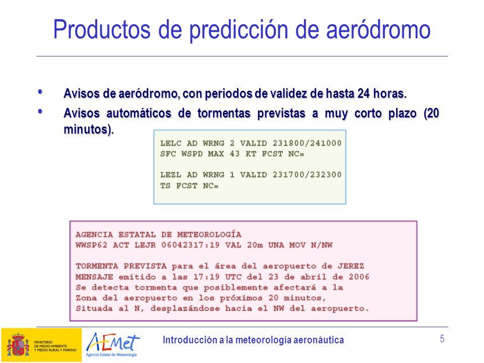 Introducción a la meteorología aeronáutica 5 Productos de predicción de aeródromo Avisos de aeródromo, con periodos de validez de hasta 24 horas. Avis