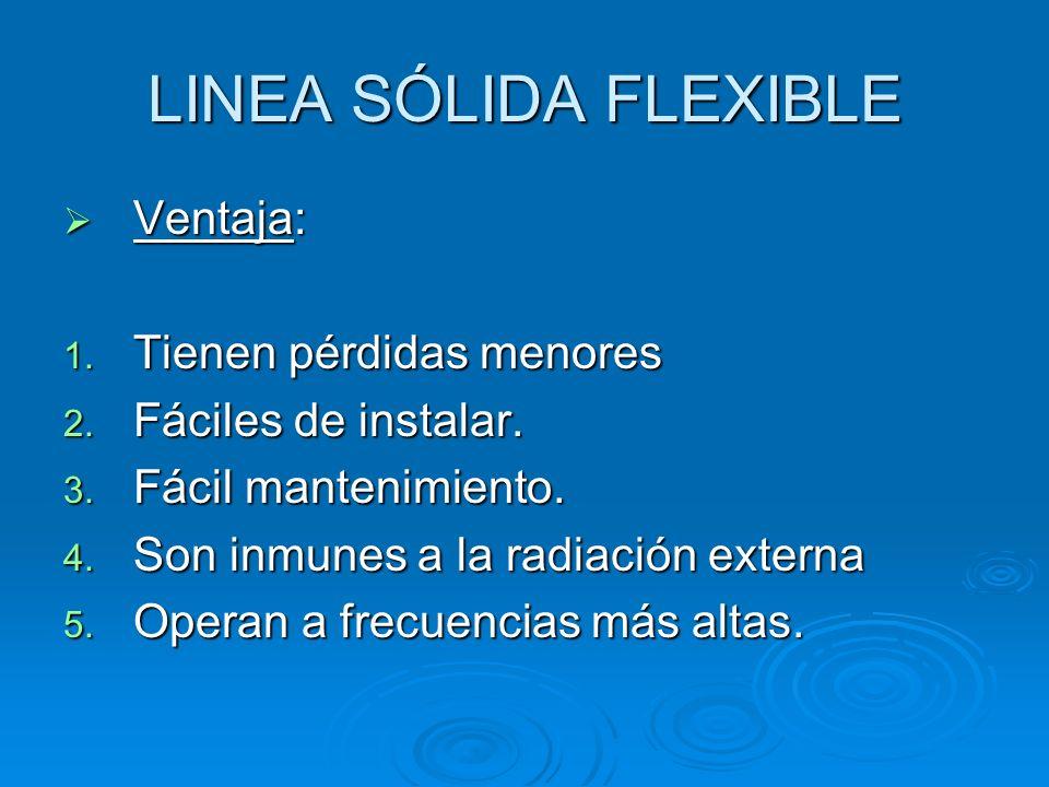 LINEA SÓLIDA FLEXIBLE Ventaja: Ventaja: 1. Tienen pérdidas menores 2. Fáciles de instalar. 3. Fácil mantenimiento. 4. Son inmunes a la radiación exter