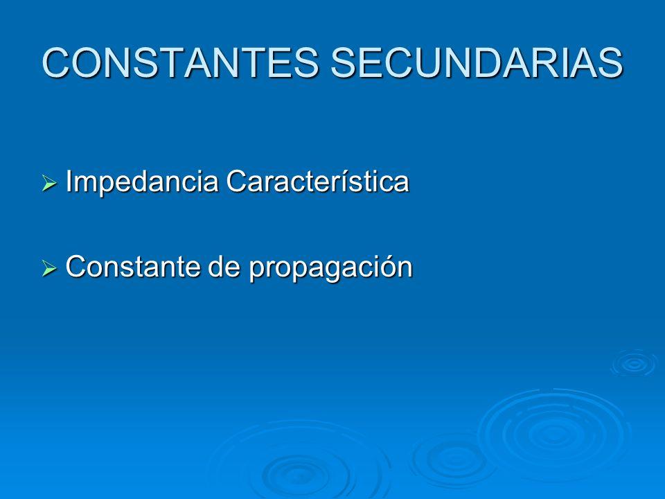 CONSTANTES SECUNDARIAS Impedancia Característica Impedancia Característica Constante de propagación Constante de propagación