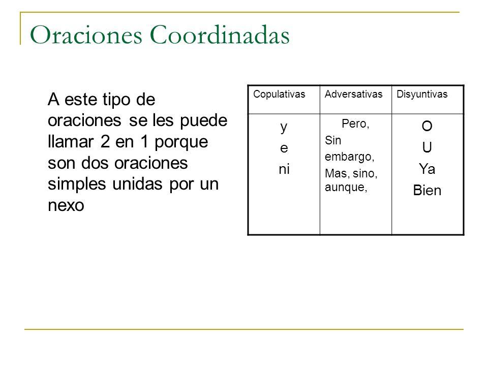 Oraciones Coordinadas A este tipo de oraciones se les puede llamar 2 en 1 porque son dos oraciones simples unidas por un nexo CopulativasAdversativasD