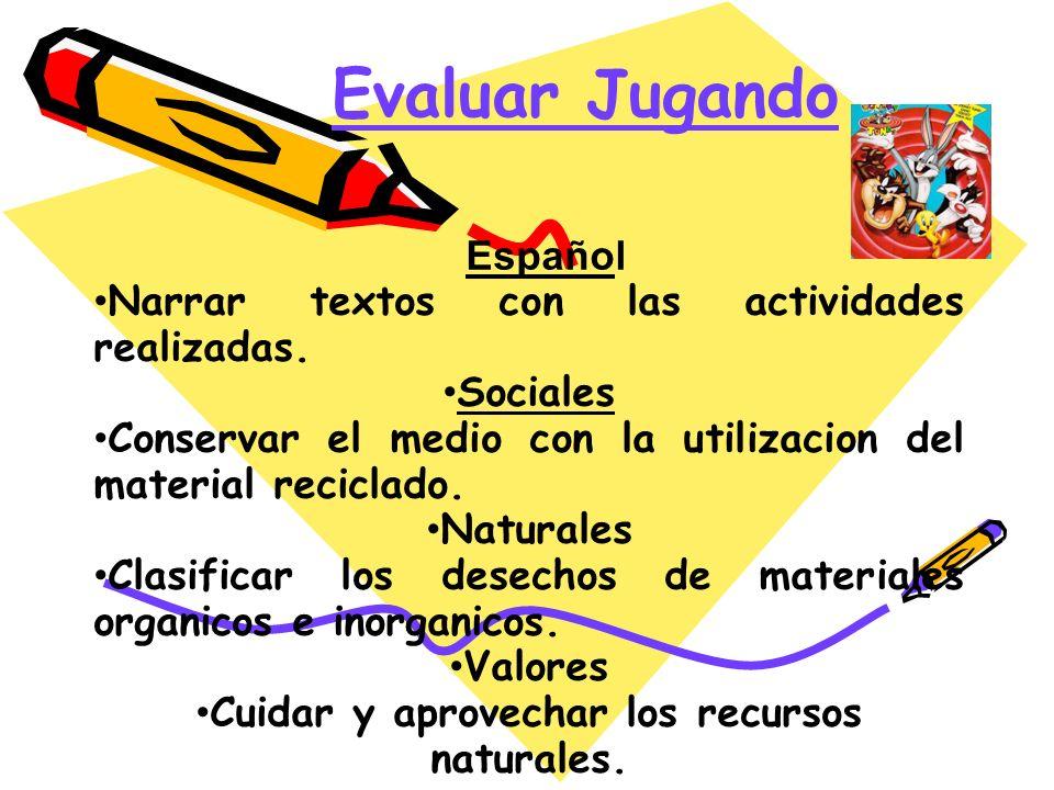 Evaluar Jugando Español Narrar textos con las actividades realizadas. Sociales Conservar el medio con la utilizacion del material reciclado. Naturales