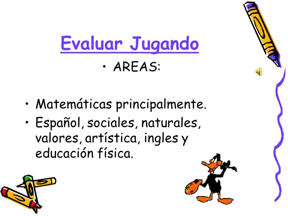Evaluar Jugando AREAS: Matemáticas principalmente. Español, sociales, naturales, valores, artística, ingles y educación física.
