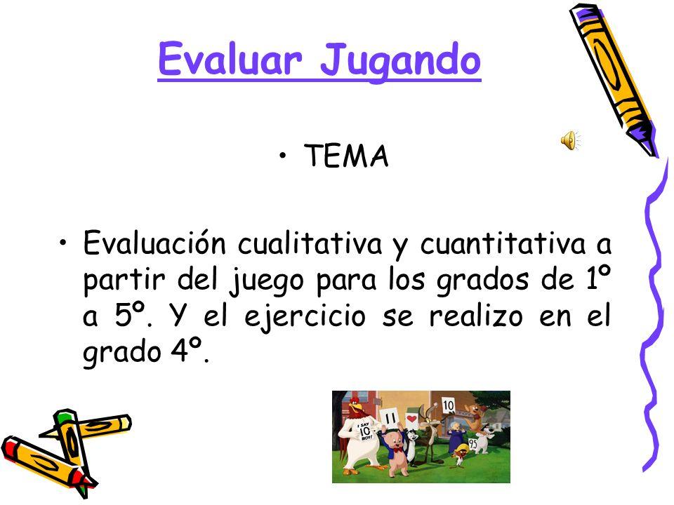 Evaluar Jugando TEMA Evaluación cualitativa y cuantitativa a partir del juego para los grados de 1º a 5º. Y el ejercicio se realizo en el grado 4º.
