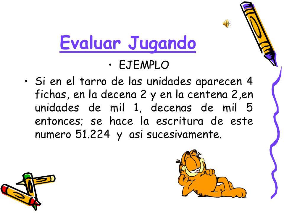 Evaluar Jugando EJEMPLO Si en el tarro de las unidades aparecen 4 fichas, en la decena 2 y en la centena 2,en unidades de mil 1, decenas de mil 5 ento