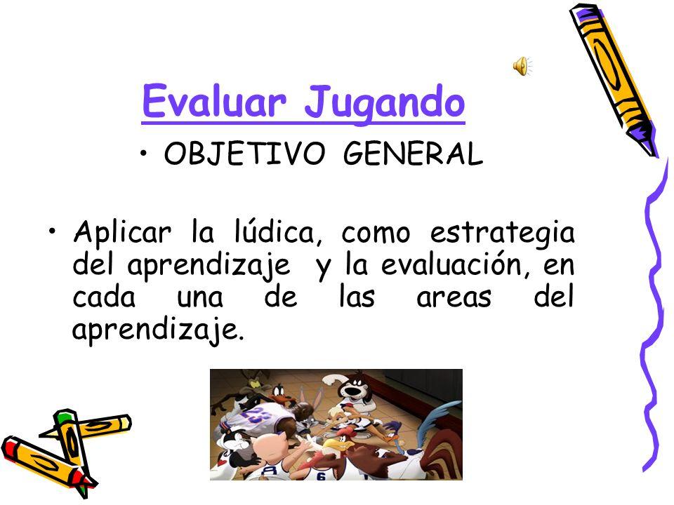 Evaluar Jugando OBJETIVOS ESPECIFICOS Asimilar con mayor destreza los conocimientos en cada una de las areas.