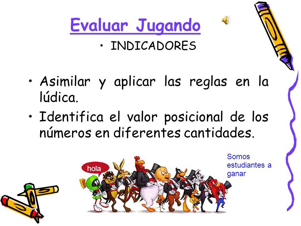 Evaluar Jugando INDICADORES Asimilar y aplicar las reglas en la lúdica. Identifica el valor posicional de los números en diferentes cantidades. hola S