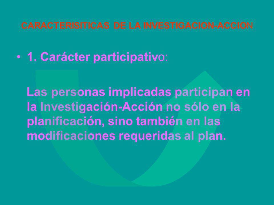 CARACTERISITICAS DE LA INVESTIGACION-ACCION 1. Carácter participativo: Las personas implicadas participan en la Investigación-Acción no sólo en la pla