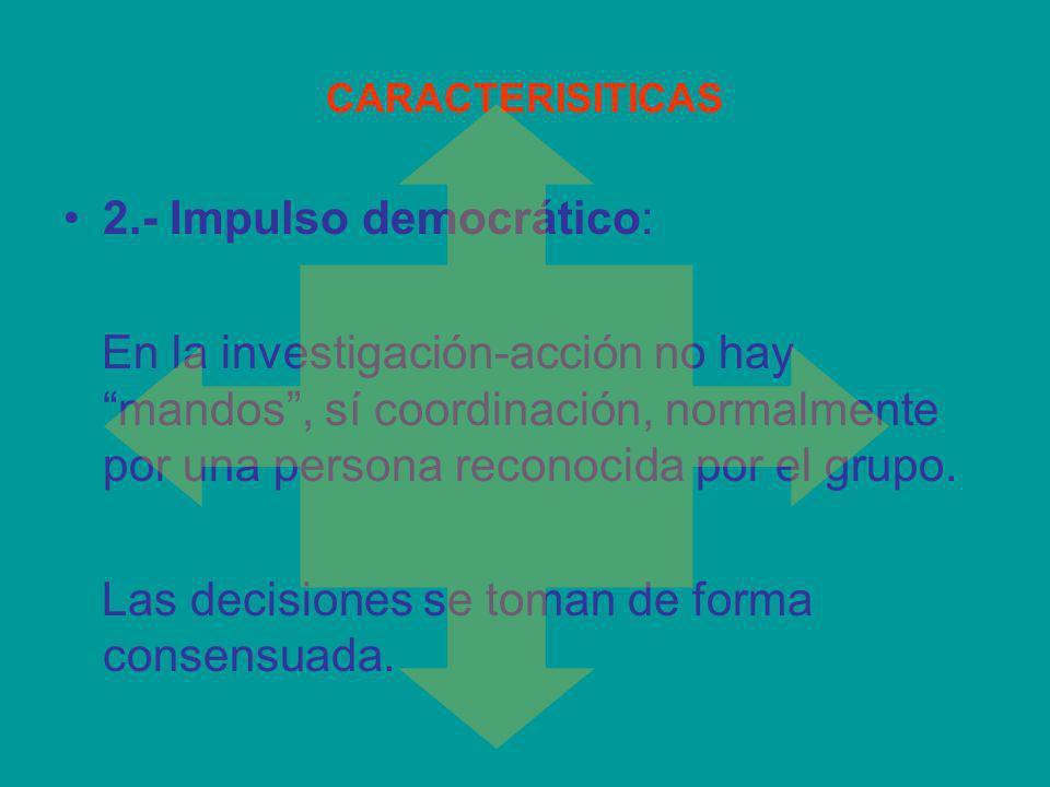 CARACTERISITICAS 2.- Impulso democrático: En la investigación-acción no hay mandos, sí coordinación, normalmente por una persona reconocida por el gru