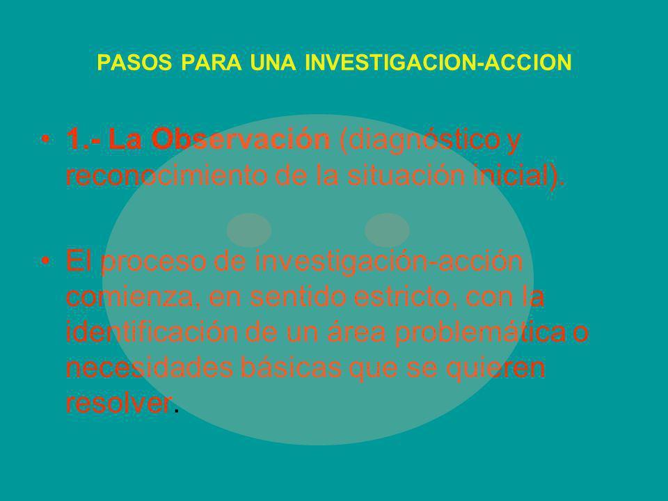 PASOS PARA UNA INVESTIGACION-ACCION 1.- La Observación (diagnóstico y reconocimiento de la situación inicial). El proceso de investigación-acción comi