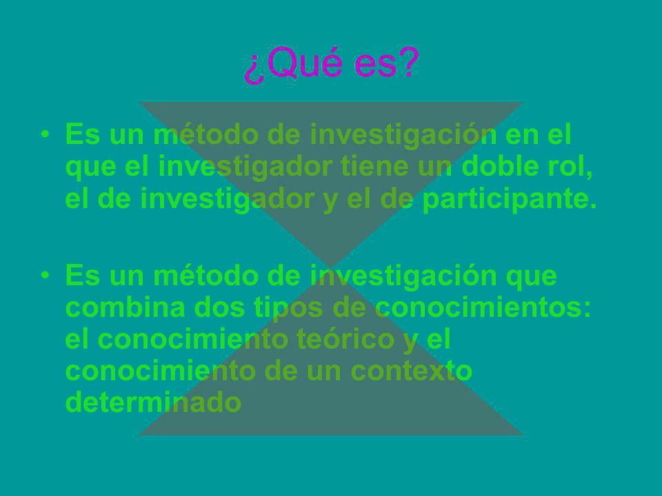 ¿Qué es? Es un método de investigación en el que el investigador tiene un doble rol, el de investigador y el de participante. Es un método de investig