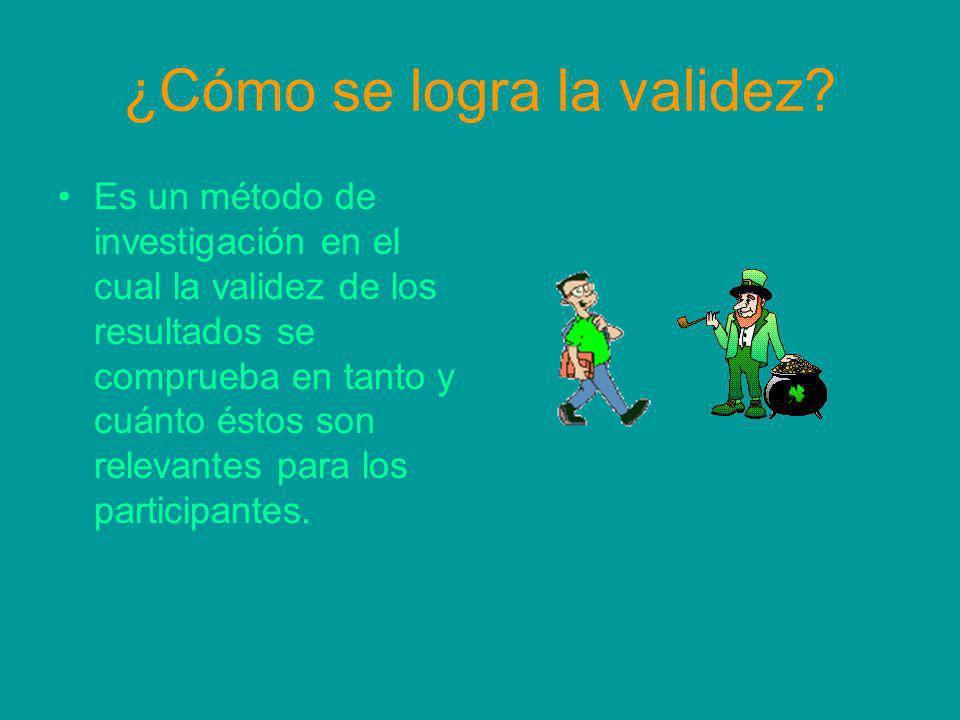 ¿Cómo se logra la validez? Es un método de investigación en el cual la validez de los resultados se comprueba en tanto y cuánto éstos son relevantes p