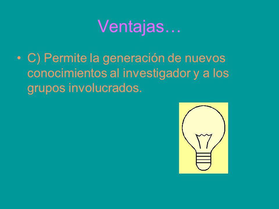 Ventajas… C) Permite la generación de nuevos conocimientos al investigador y a los grupos involucrados.