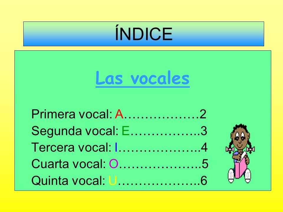 ÍNDICE Las vocales Primera vocal: A………………2 Segunda vocal: E……………..3 Tercera vocal: I………………..4 Cuarta vocal: O………………..5 Quinta vocal: U………………..6