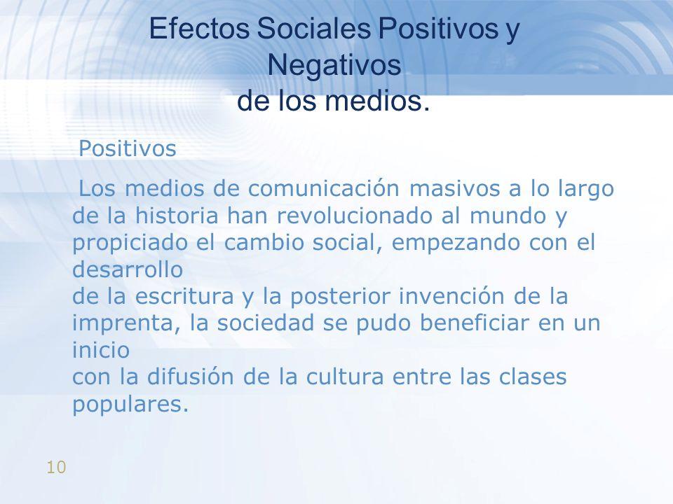 10 Efectos Sociales Positivos y Negativos de los medios. Positivos Los medios de comunicación masivos a lo largo de la historia han revolucionado al m