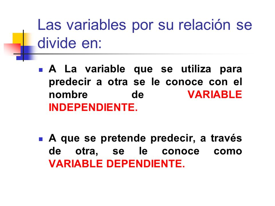 Las variables por su relación se divide en: A La variable que se utiliza para predecir a otra se le conoce con el nombre de VARIABLE INDEPENDIENTE. A