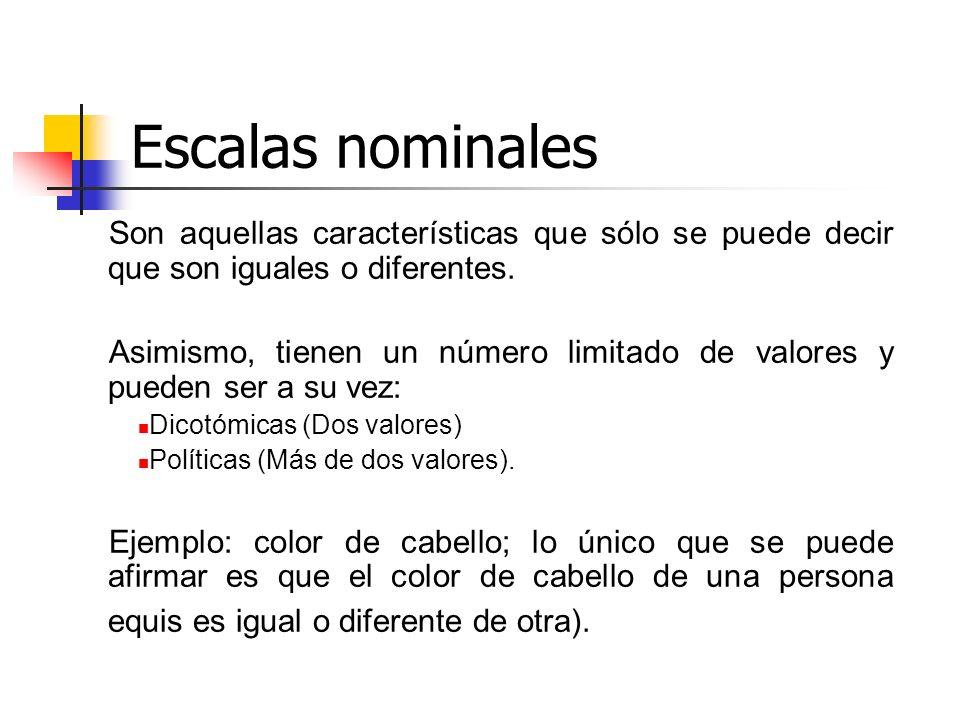 Escalas nominales Son aquellas características que sólo se puede decir que son iguales o diferentes. Asimismo, tienen un número limitado de valores y