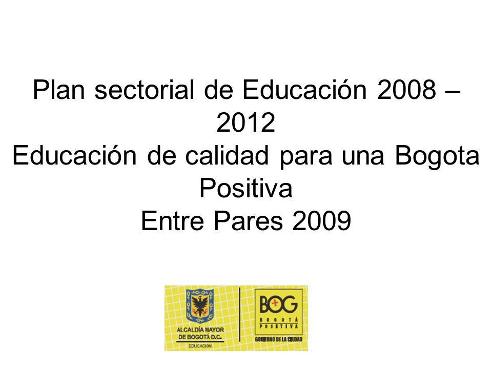Plan sectorial de Educación 2008 – 2012 Educación de calidad para una Bogota Positiva Entre Pares 2009