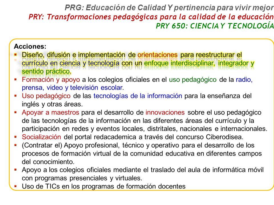 PRG: Educación de Calidad Y pertinencia para vivir mejor PRY: Transformaciones pedagógicas para la calidad de la educación PRY 650: CIENCIA Y TECNOLOGÍA