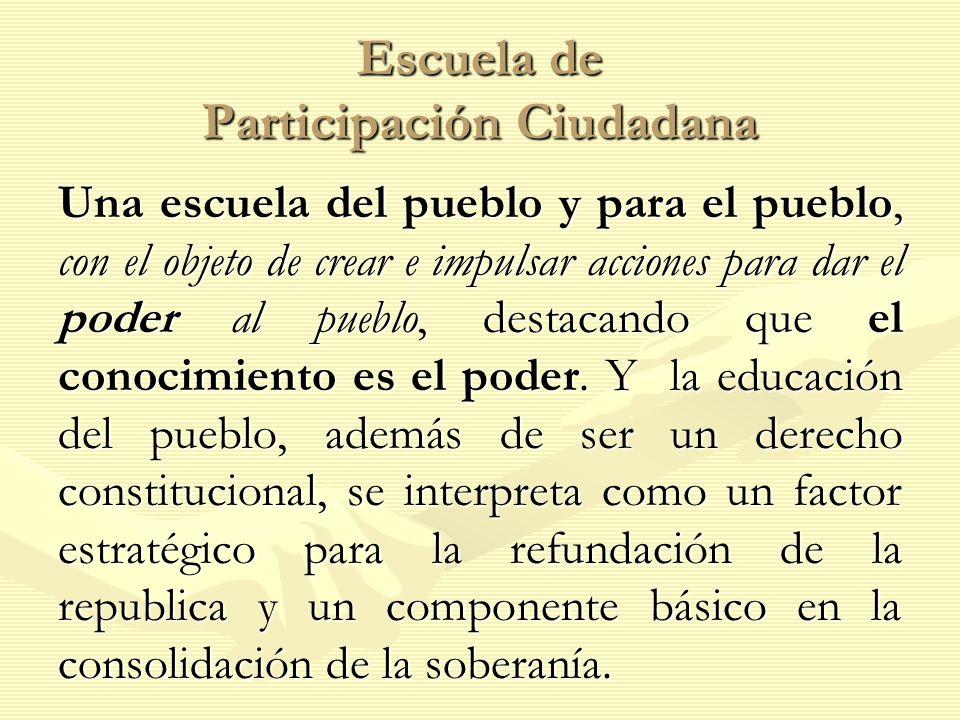Escuela de Participación Ciudadana Una escuela del pueblo y para el pueblo, con el objeto de crear e impulsar acciones para dar el poder al pueblo, destacando que el conocimiento es el poder.
