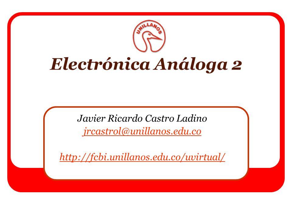 Electrónica Análoga 2 Javier Ricardo Castro Ladino jrcastrol@unillanos.edu.co http://fcbi.unillanos.edu.co/uvirtual/