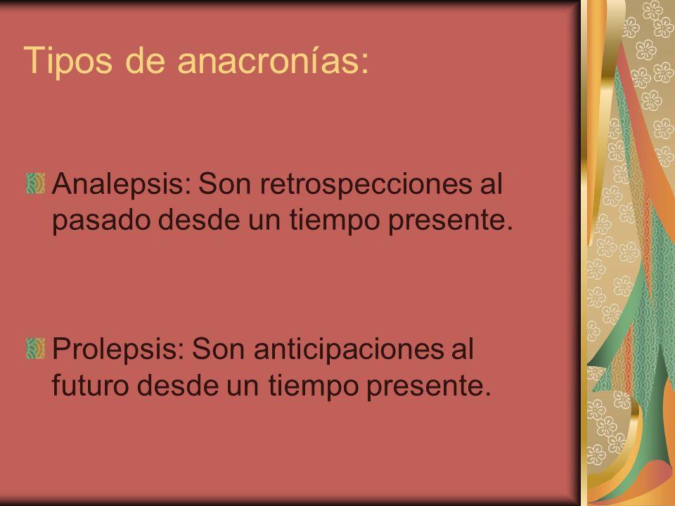 Tipos de anacronías: Analepsis: Son retrospecciones al pasado desde un tiempo presente. Prolepsis: Son anticipaciones al futuro desde un tiempo presen