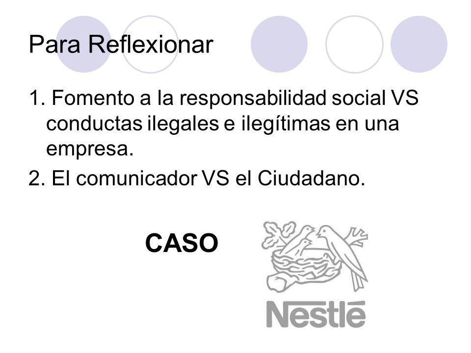 Para Reflexionar 1. Fomento a la responsabilidad social VS conductas ilegales e ilegítimas en una empresa. 2. El comunicador VS el Ciudadano. CASO