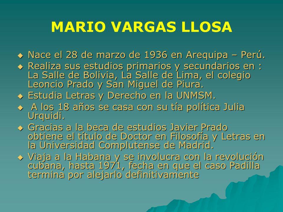 MARIO VARGAS LLOSA Nace el 28 de marzo de 1936 en Arequipa – Perú. Nace el 28 de marzo de 1936 en Arequipa – Perú. Realiza sus estudios primarios y se
