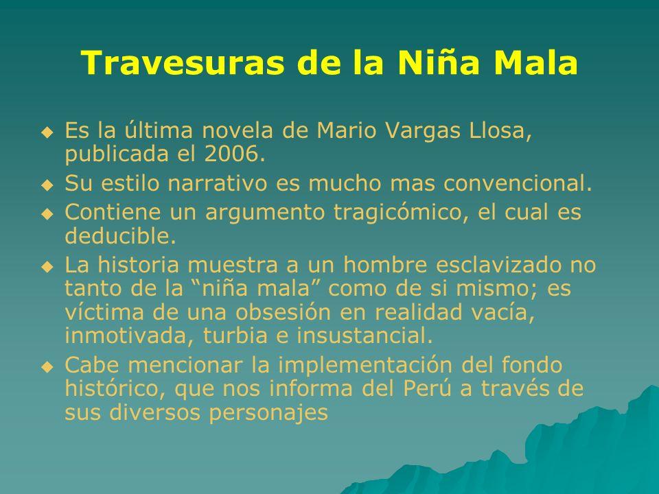 Travesuras de la Niña Mala Es la última novela de Mario Vargas Llosa, publicada el 2006. Su estilo narrativo es mucho mas convencional. Contiene un ar