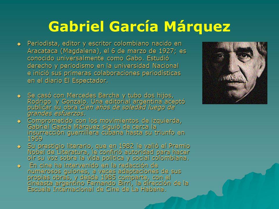 Gabriel García Márquez Periodista, editor y escritor colombiano nacido en Periodista, editor y escritor colombiano nacido en Aracataca (Magdalena), el