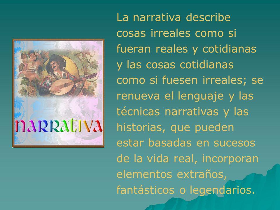La narrativa describe cosas irreales como si fueran reales y cotidianas y las cosas cotidianas como si fuesen irreales; se renueva el lenguaje y las t