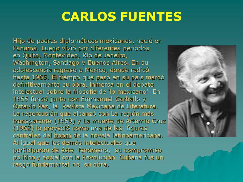 CARLOS FUENTES Hijo de padres diplomáticos mexicanos, nació en Panamá. Luego vivió por diferentes periodos en Quito, Montevideo, Río de Janeiro, Washi