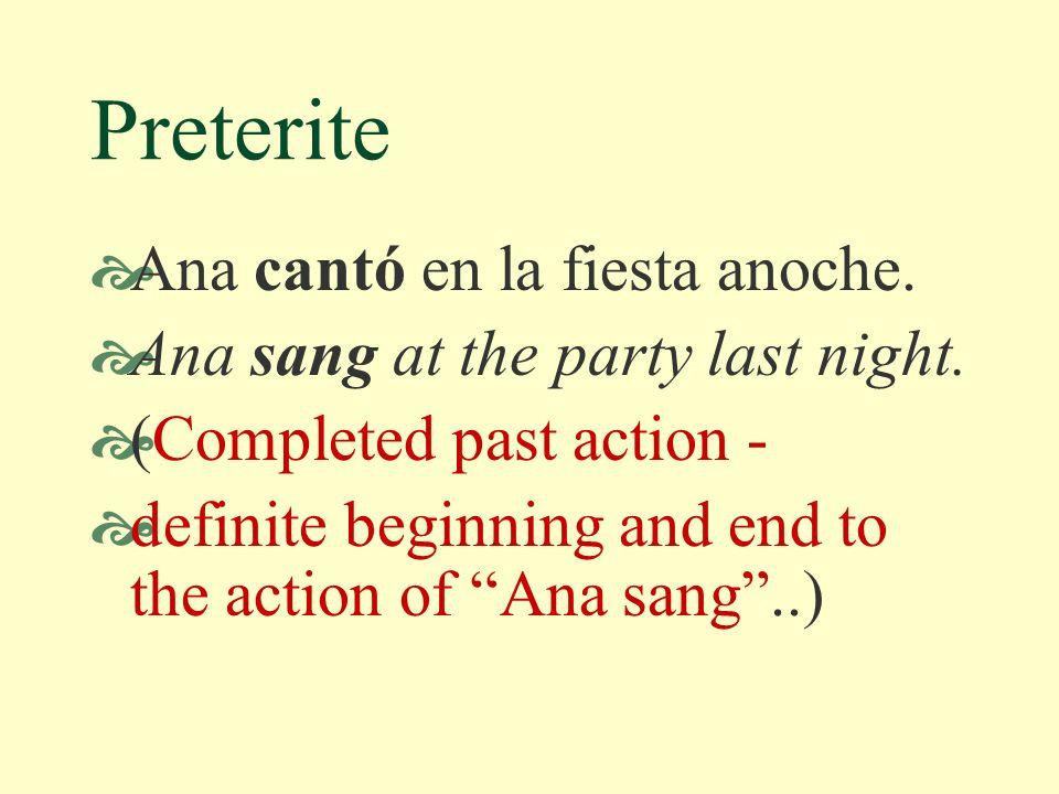 Preterite Ana cantó en la fiesta anoche.Ana sang at the party last night.