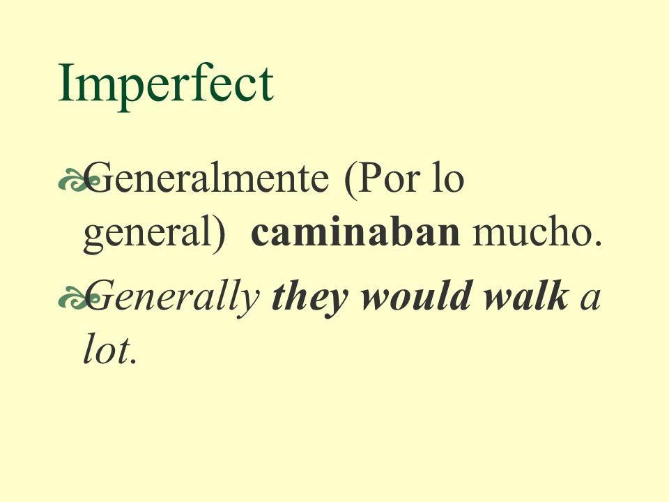 Imperfect Generalmente (Por lo general) caminaban mucho. Generally they would walk a lot.