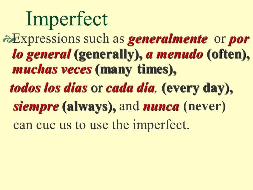 Imperfect generalmente por lo general (generally),a menudo (often), muchas veces (many times), Expressions such as generalmente or por lo general (generally), a menudo (often), muchas veces (many times), todos los días or cada día(every day), todos los días or cada día, (every day), siempre (always),nunca siempre (always), and nunca (never) can cue us to use the imperfect.